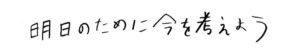 手書き文字「明日のために今を考えよう」